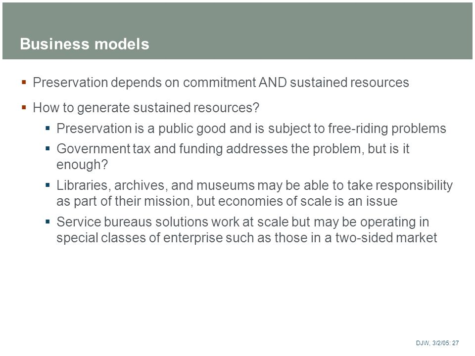 Business models Preservation depends on commitment AND sustained resources. How to generate sustained resources