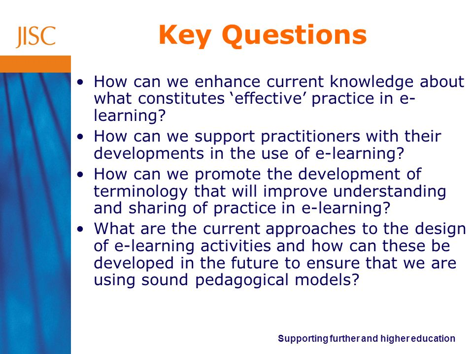 Key Questions How can we enhance current knowledge about what constitutes 'effective' practice in e-learning