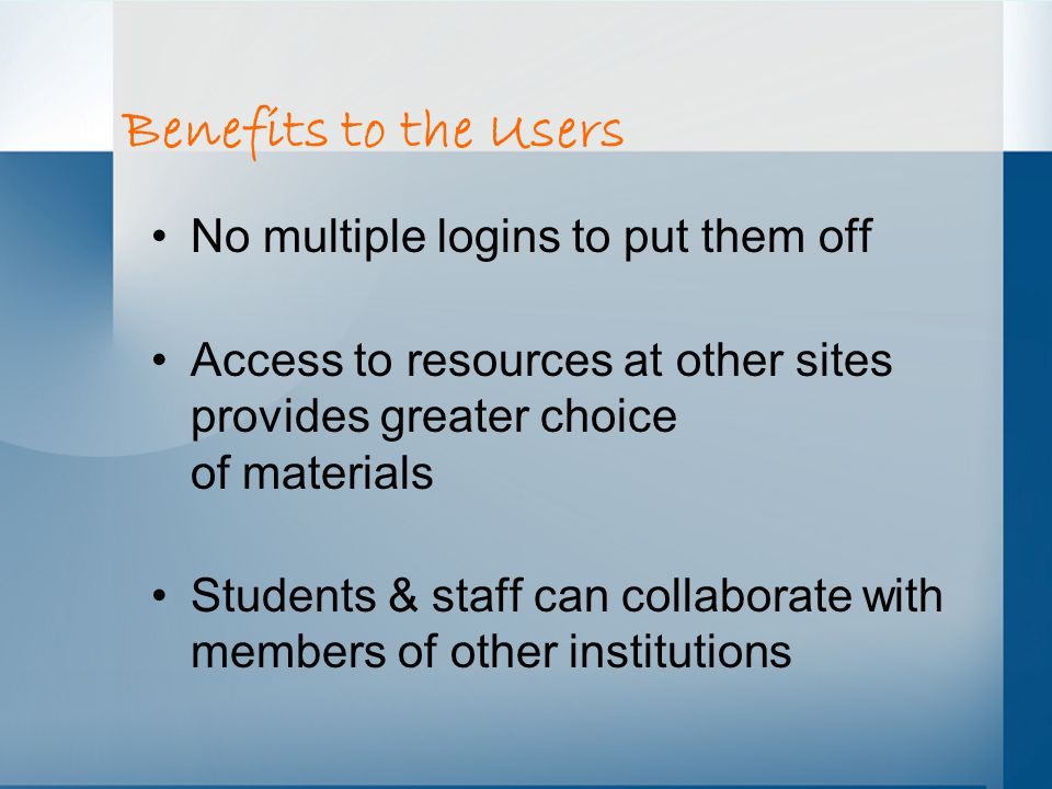 Benefits to the Users No multiple logins to put them off