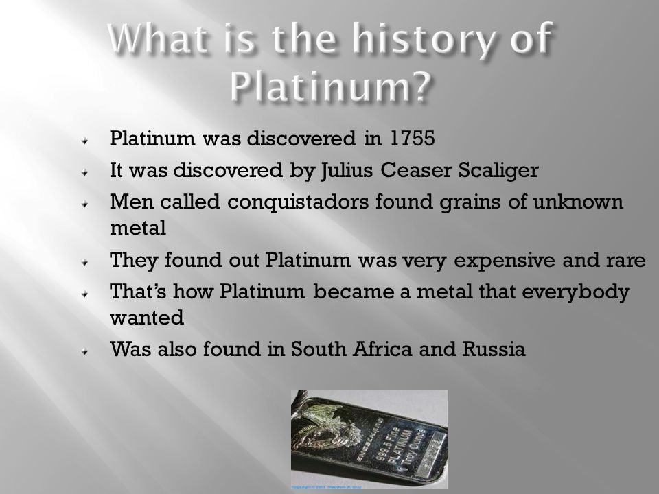 a history of platinum or pt a rare metalic element more expensive than gold Platinum is a dense, expensive, and relatively rare, silvery-white metal—and those may be the only things you know about it the name platinum, which comes from the spanish word platina (meaning little silver ), relates to when and where the metal was discovered (in latin america in the early 18th century.