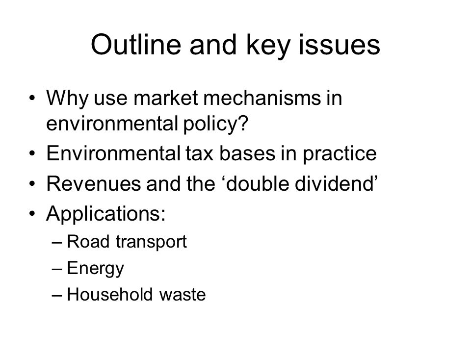Outline and key issues Why use market mechanisms in environmental policy Environmental tax bases in practice.