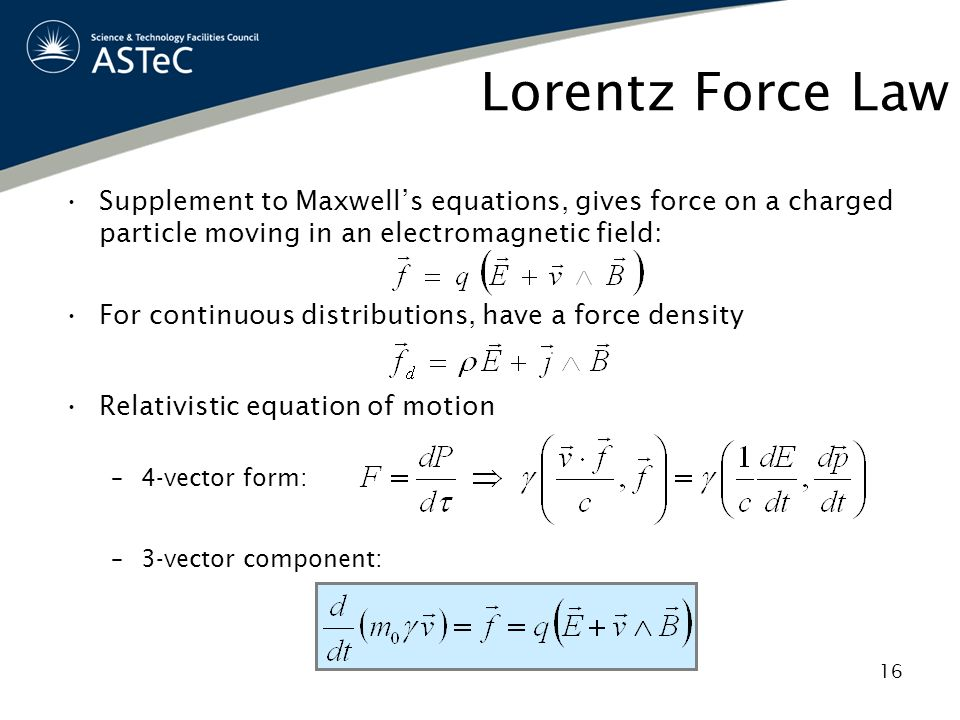 Lorentz Force Law Supplement to Maxwell's equations, gives force on a charged particle moving in an electromagnetic field: