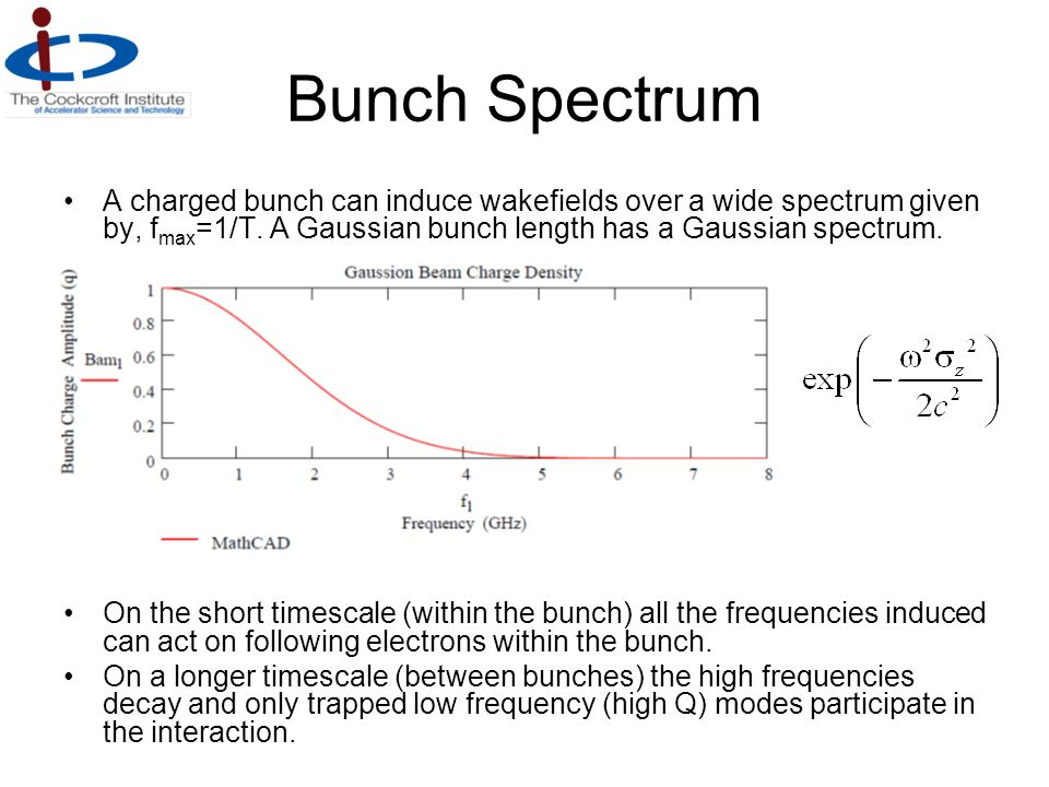 Bunch Spectrum A charged bunch can induce wakefields over a wide spectrum given by, fmax=1/T. A Gaussian bunch length has a Gaussian spectrum.