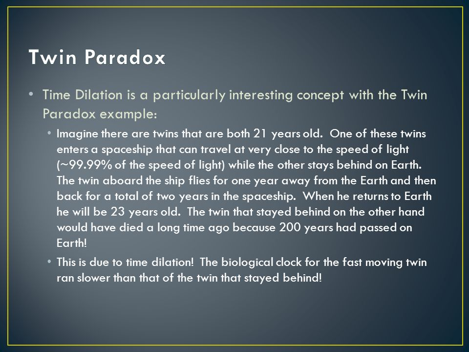 Twin Paradox Time Dilation is a particularly interesting concept with the Twin Paradox example: