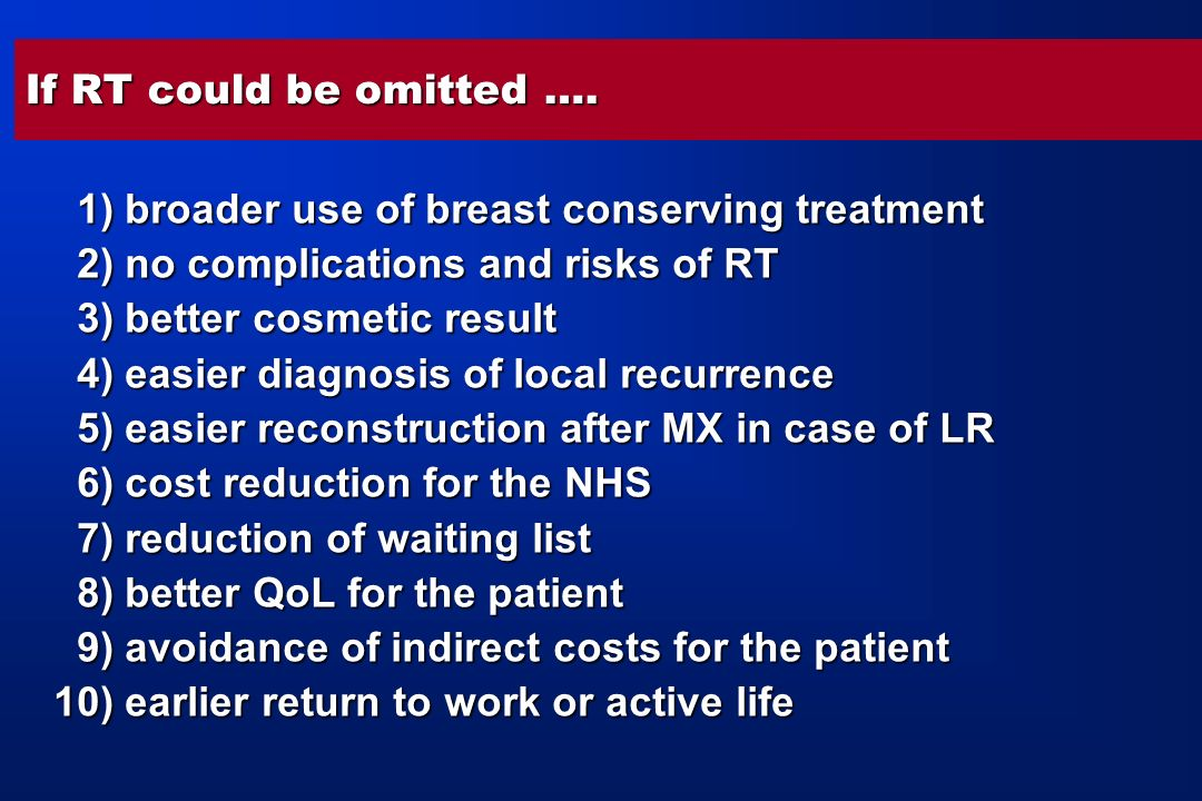 If RT could be omitted …. 1) broader use of breast conserving treatment. 2) no complications and risks of RT.