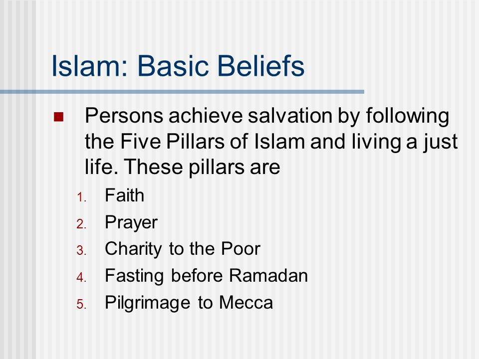 Islam: Basic Beliefs Persons achieve salvation by following the Five Pillars of Islam and living a just life. These pillars are.