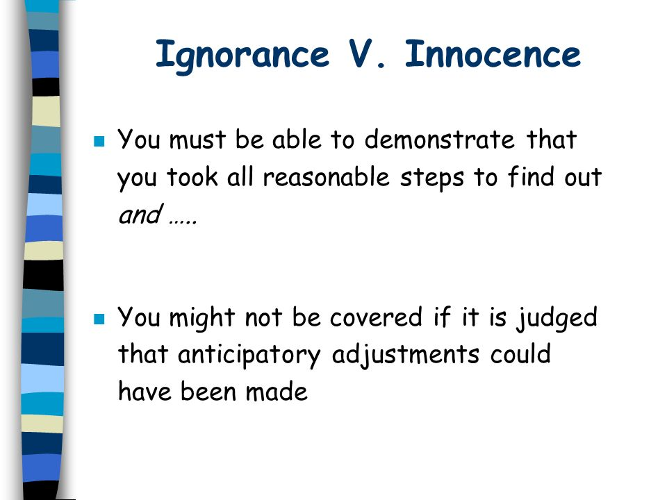 Ignorance V. Innocence You must be able to demonstrate that you took all reasonable steps to find out and …..