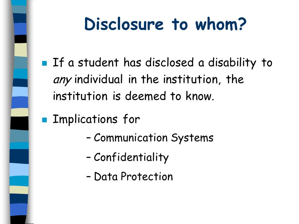 Disclosure to whom If a student has disclosed a disability to any individual in the institution, the institution is deemed to know.