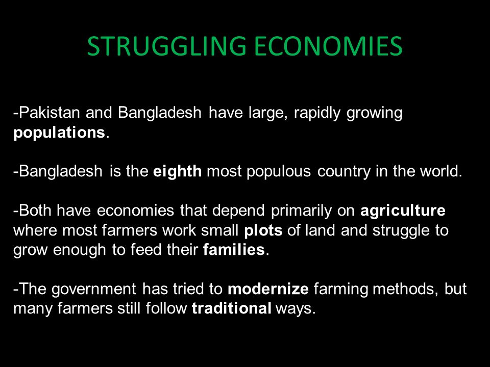STRUGGLING ECONOMIES -Pakistan and Bangladesh have large, rapidly growing populations. -Bangladesh is the eighth most populous country in the world.