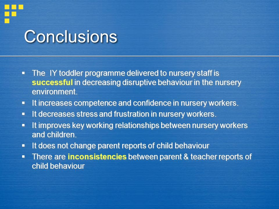 Conclusions The IY toddler programme delivered to nursery staff is successful in decreasing disruptive behaviour in the nursery environment.