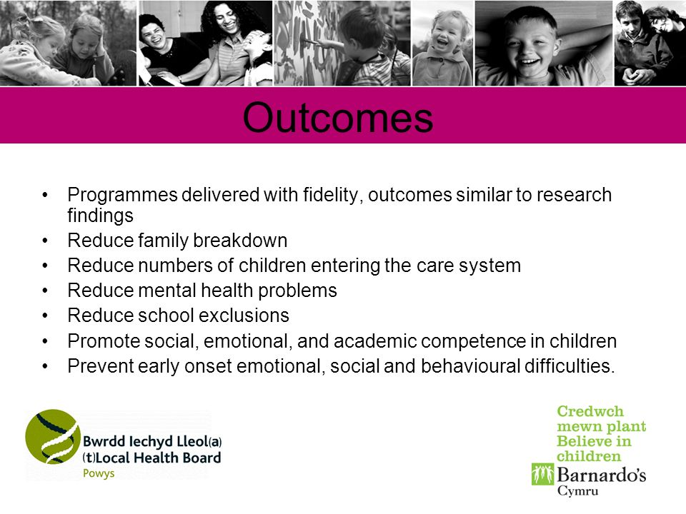 Outcomes Programmes delivered with fidelity, outcomes similar to research findings. Reduce family breakdown.