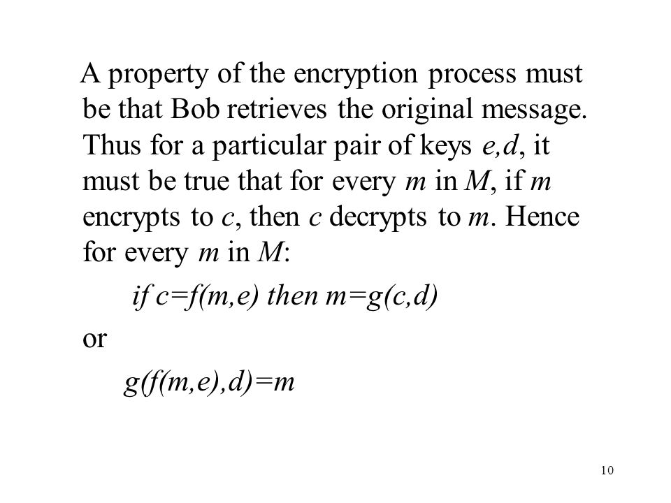 A property of the encryption process must be that Bob retrieves the original message. Thus for a particular pair of keys e,d, it must be true that for every m in M, if m encrypts to c, then c decrypts to m. Hence for every m in M: