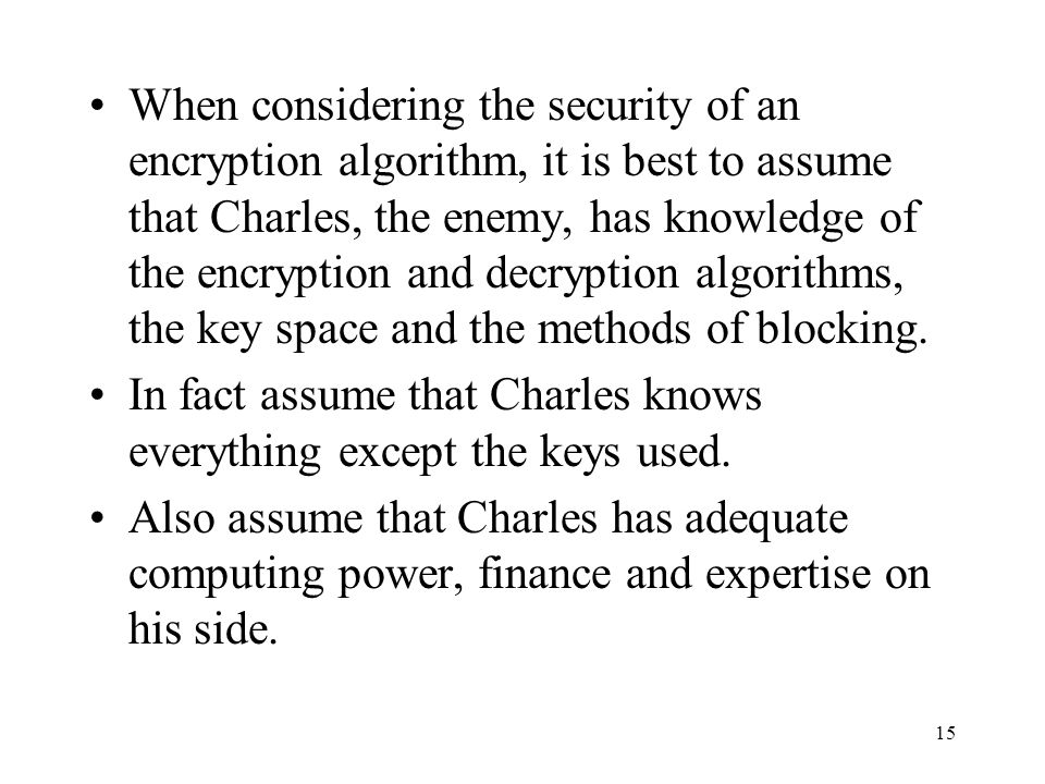When considering the security of an encryption algorithm, it is best to assume that Charles, the enemy, has knowledge of the encryption and decryption algorithms, the key space and the methods of blocking.