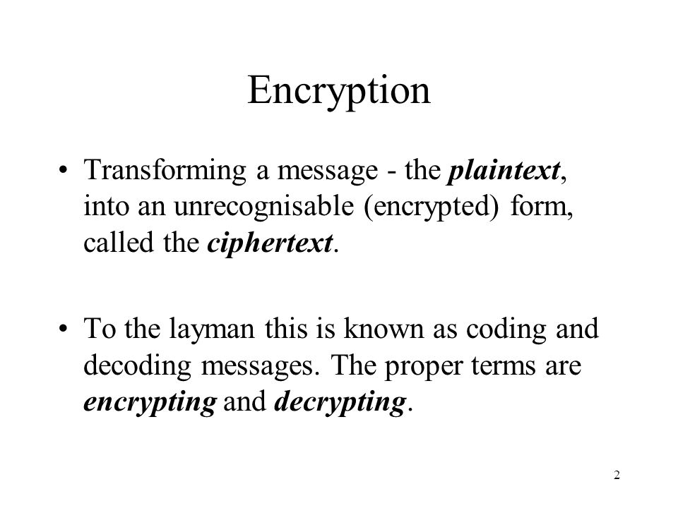 Encryption Transforming a message - the plaintext, into an unrecognisable (encrypted) form, called the ciphertext.