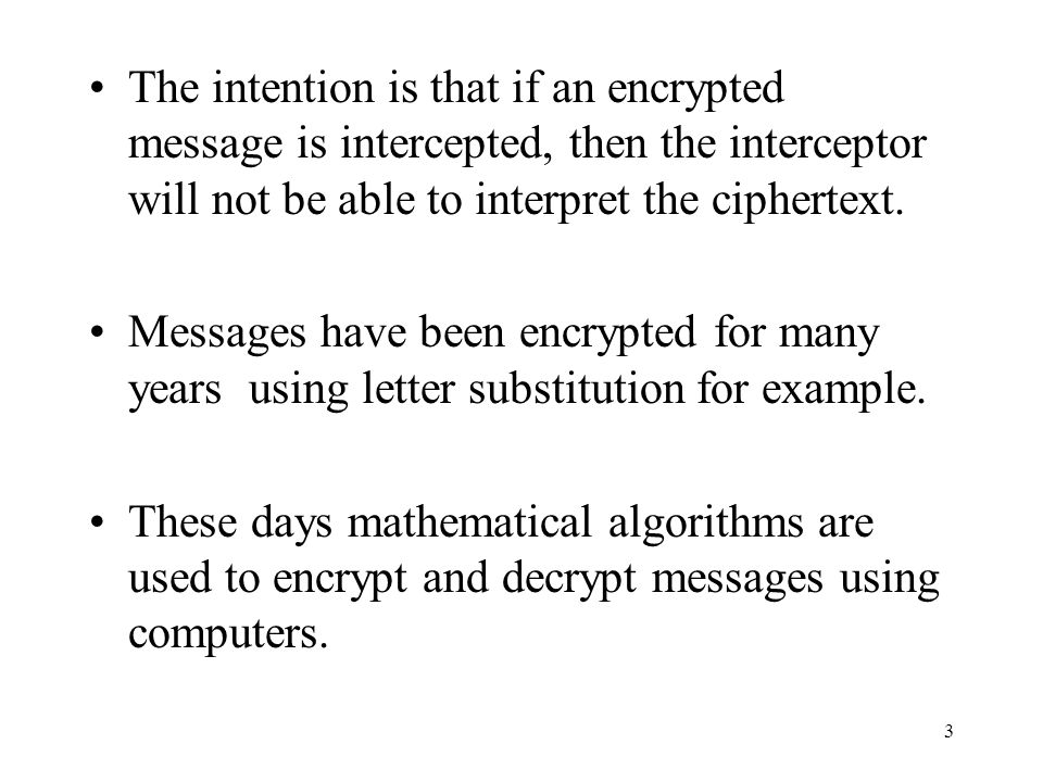 The intention is that if an encrypted message is intercepted, then the interceptor will not be able to interpret the ciphertext.