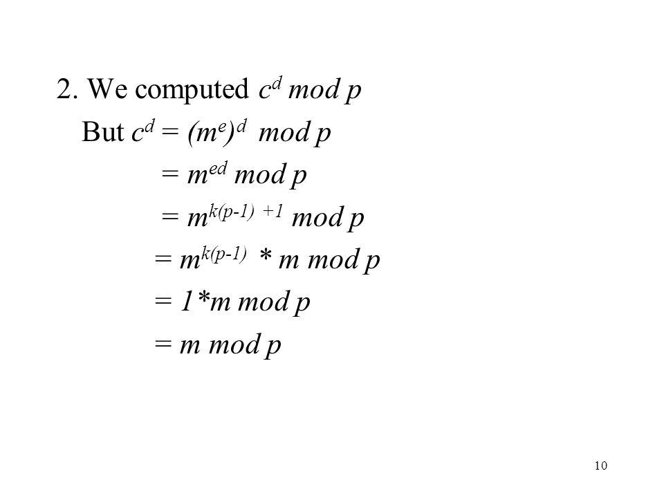 2. We computed cd mod p But cd = (me)d mod p. = med mod p. = mk(p-1) +1 mod p. = mk(p-1) * m mod p.
