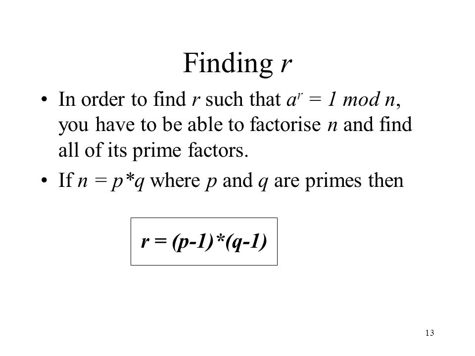 Finding r In order to find r such that ar = 1 mod n, you have to be able to factorise n and find all of its prime factors.