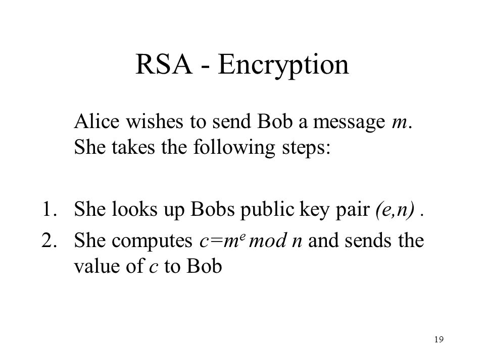 RSA - Encryption Alice wishes to send Bob a message m. She takes the following steps: She looks up Bobs public key pair (e,n) .