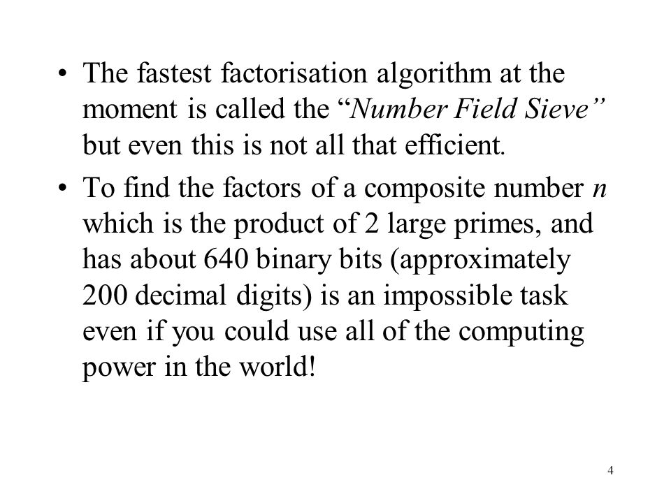 The fastest factorisation algorithm at the moment is called the Number Field Sieve but even this is not all that efficient.