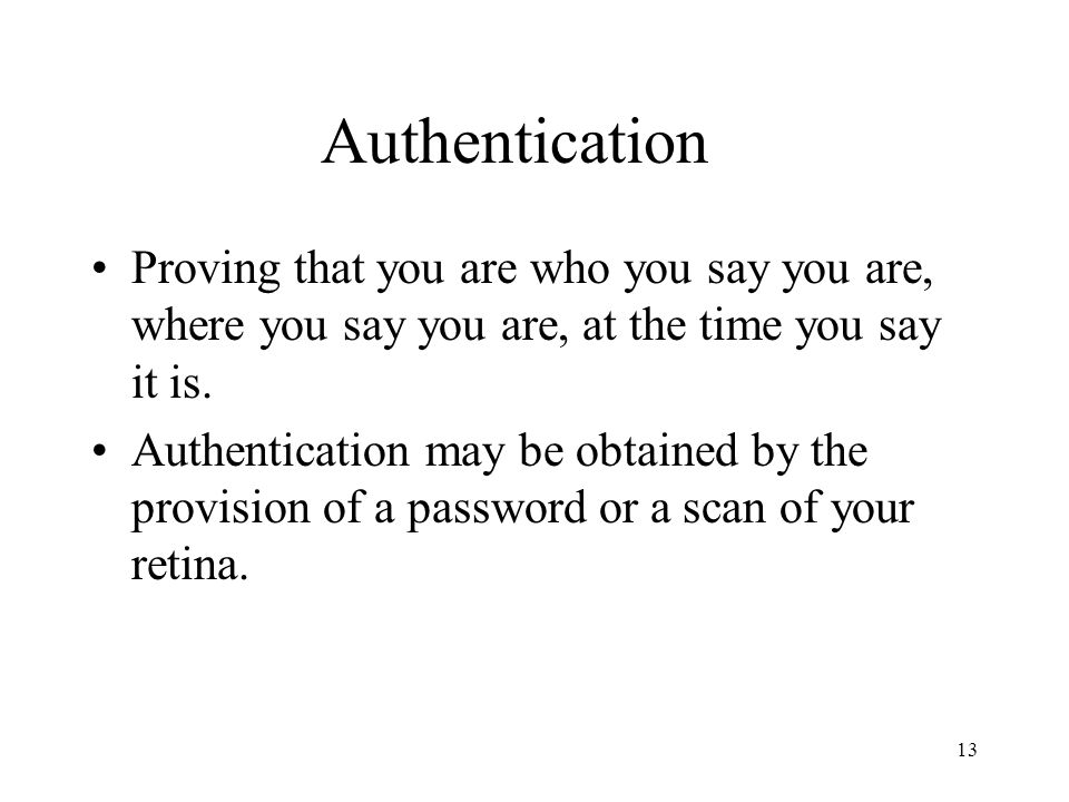 Authentication Proving that you are who you say you are, where you say you are, at the time you say it is.