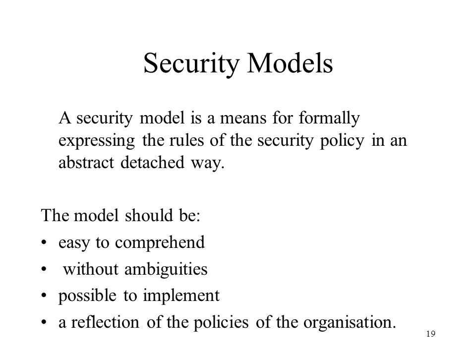 Security Models A security model is a means for formally expressing the rules of the security policy in an abstract detached way.