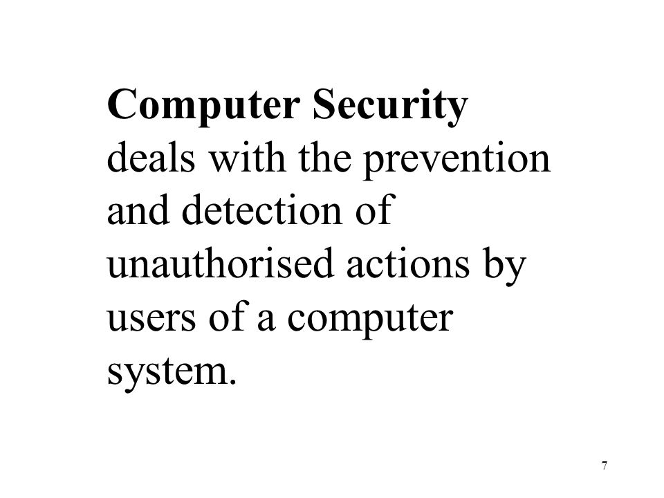 Computer Security deals with the prevention and detection of unauthorised actions by users of a computer system.