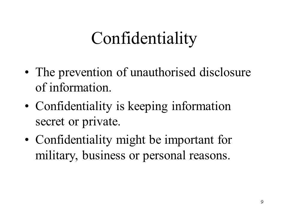 Confidentiality The prevention of unauthorised disclosure of information. Confidentiality is keeping information secret or private.