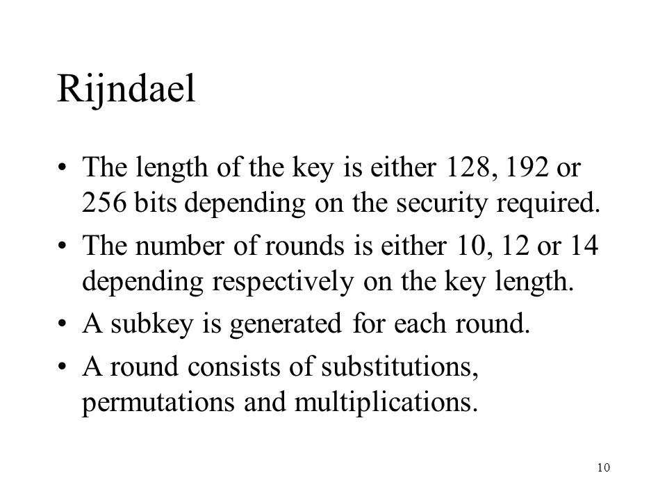 Rijndael The length of the key is either 128, 192 or 256 bits depending on the security required.
