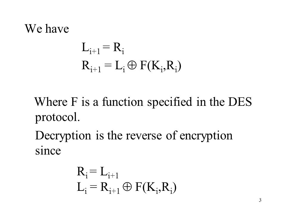 We have Li+1 = Ri. Ri+1 = Li  F(Ki,Ri) Where F is a function specified in the DES protocol. Decryption is the reverse of encryption since.