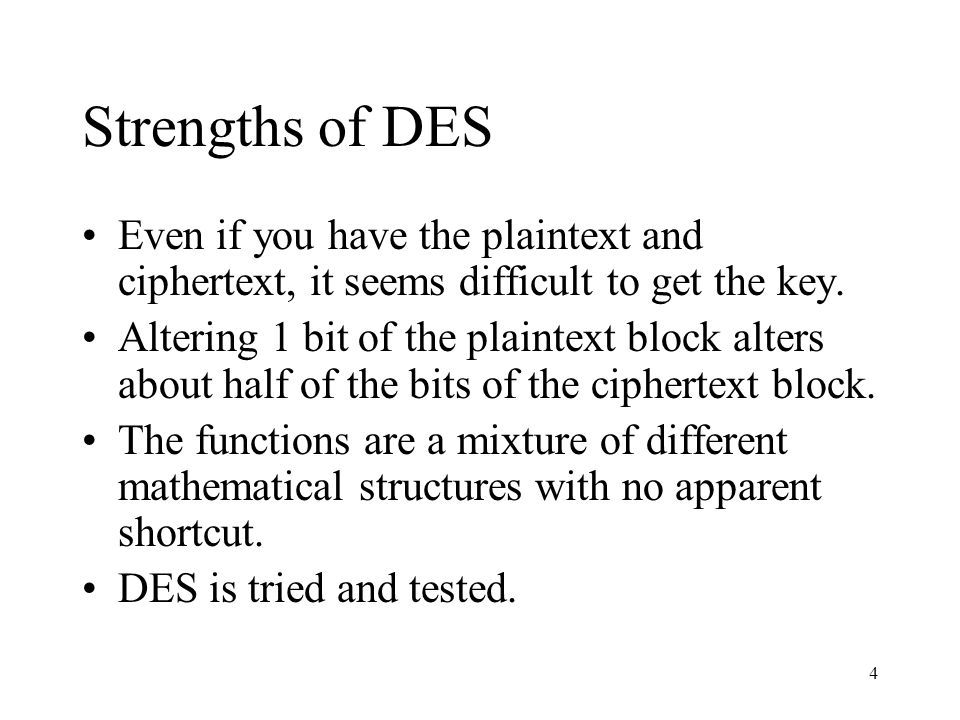 Strengths of DES Even if you have the plaintext and ciphertext, it seems difficult to get the key.