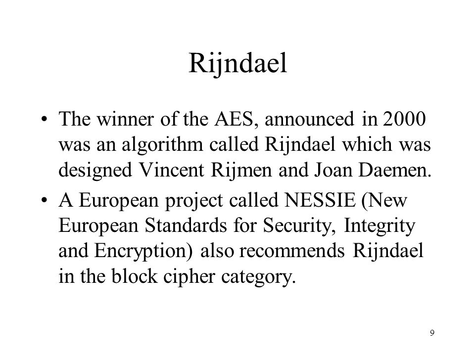 Rijndael The winner of the AES, announced in 2000 was an algorithm called Rijndael which was designed Vincent Rijmen and Joan Daemen.
