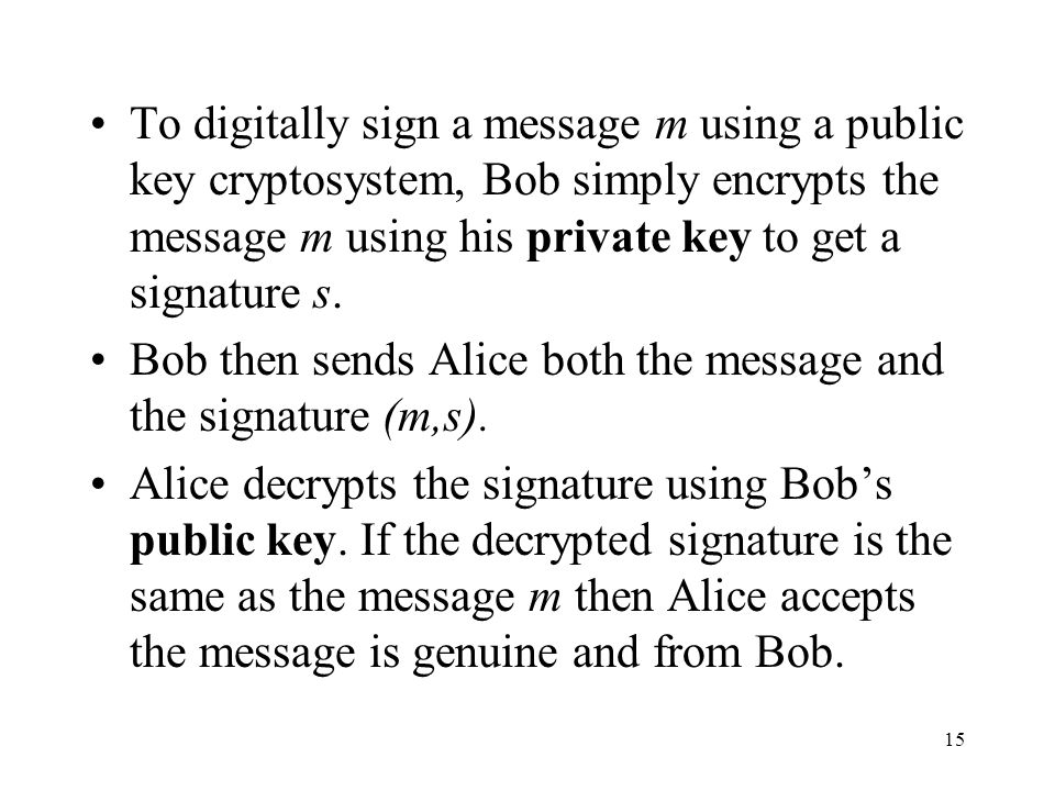 To digitally sign a message m using a public key cryptosystem, Bob simply encrypts the message m using his private key to get a signature s.