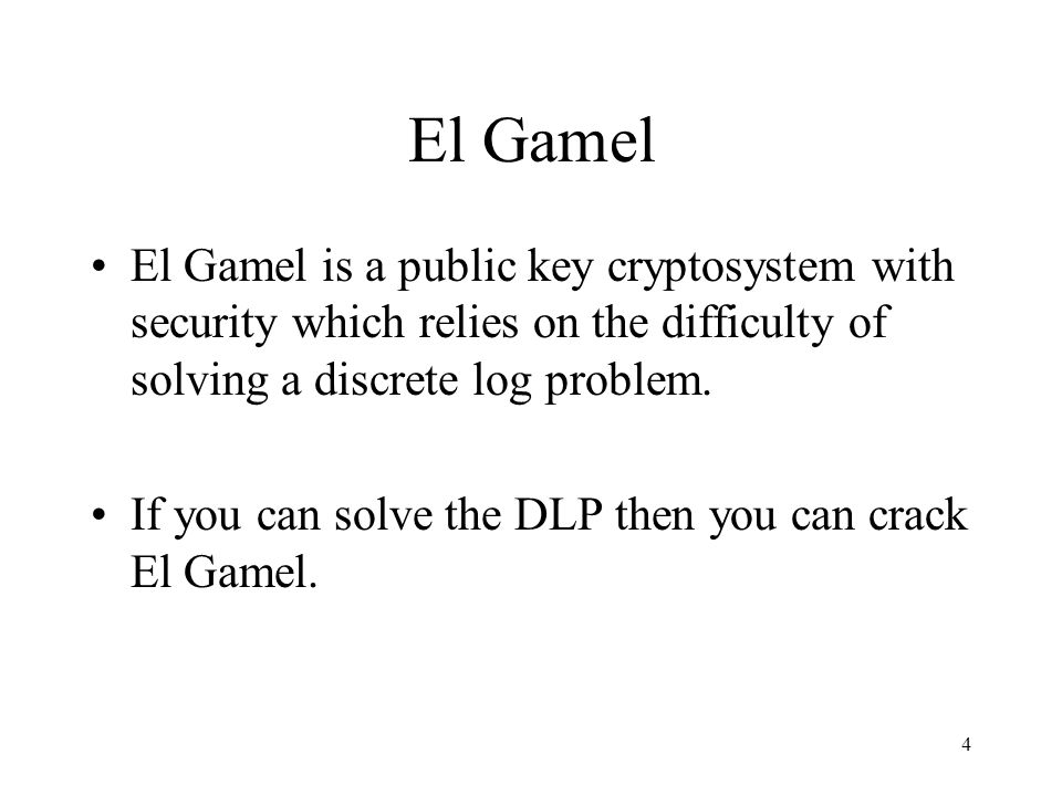 El Gamel El Gamel is a public key cryptosystem with security which relies on the difficulty of solving a discrete log problem.