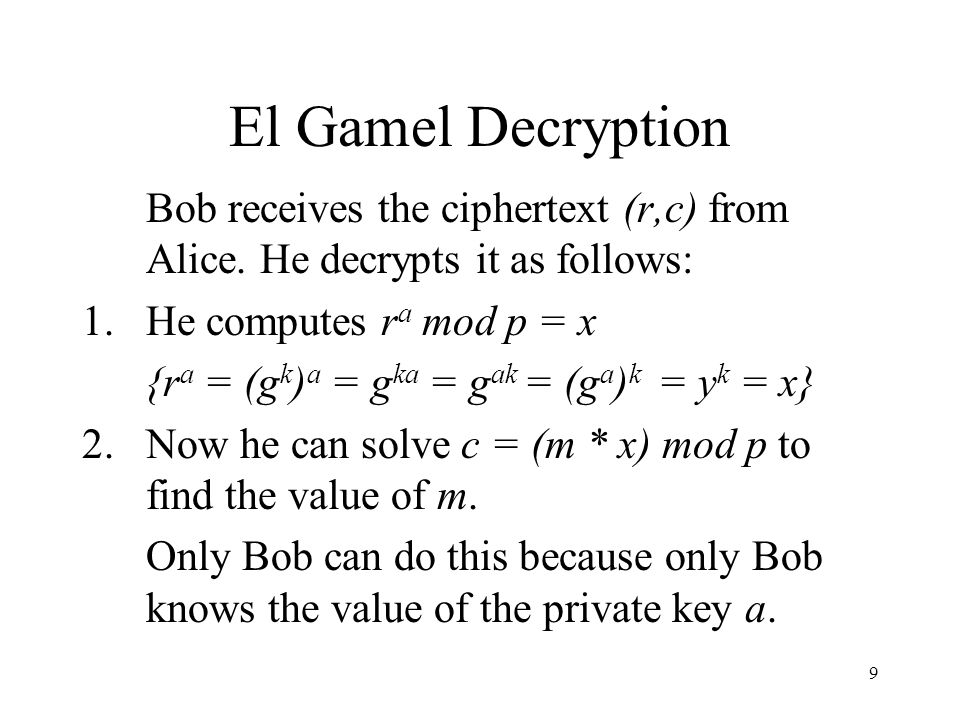El Gamel Decryption Bob receives the ciphertext (r,c) from Alice. He decrypts it as follows: He computes ra mod p = x.