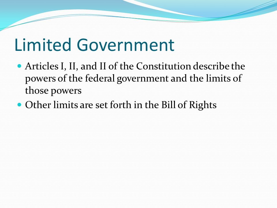 Limited Government Articles I, II, and II of the Constitution describe the powers of the federal government and the limits of those powers.