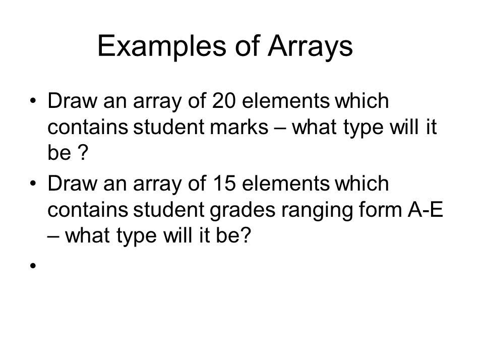 Examples of Arrays Draw an array of 20 elements which contains student marks – what type will it be