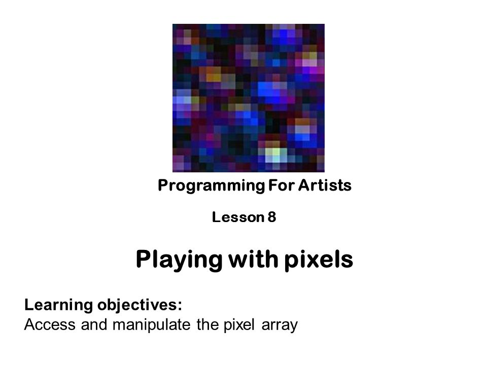 Playing with pixels Programming For Artists Learning objectives: