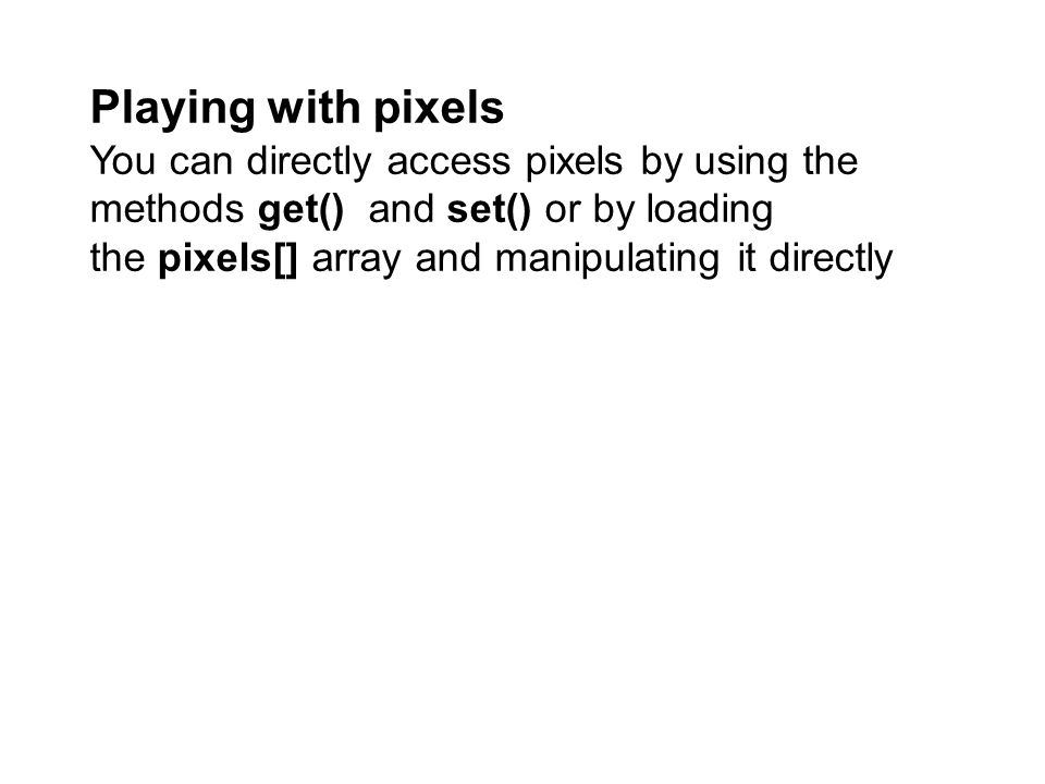 Playing with pixels You can directly access pixels by using the