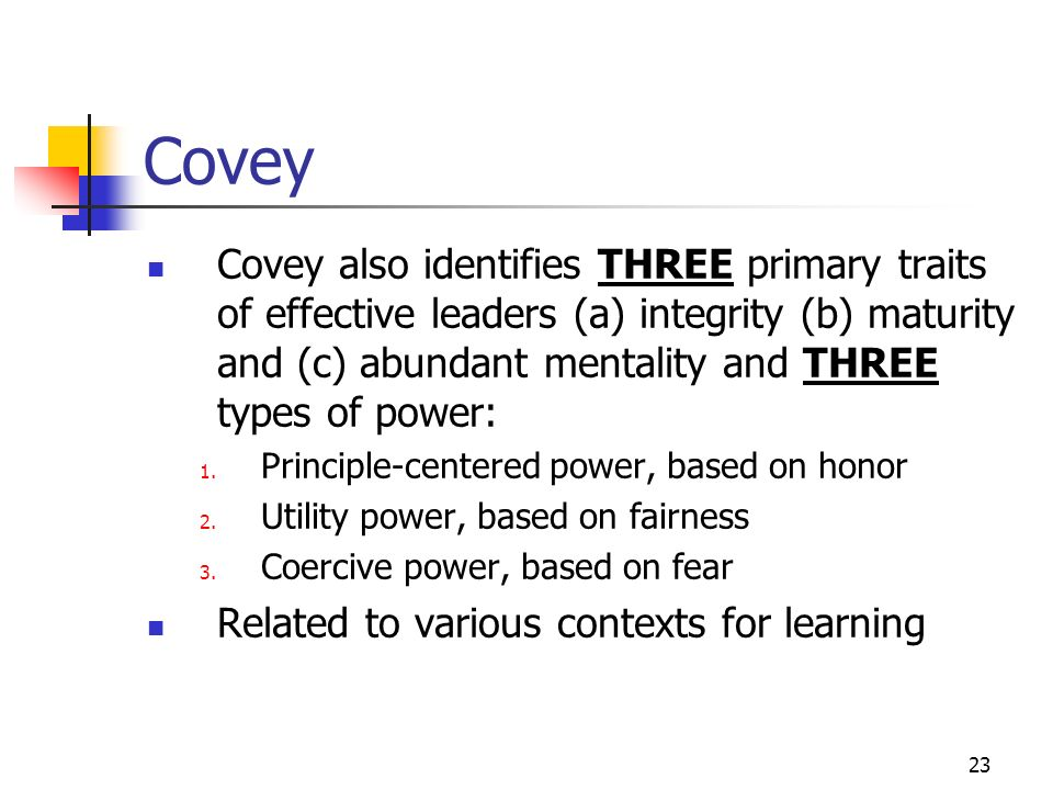 Covey Covey also identifies THREE primary traits of effective leaders (a) integrity (b) maturity and (c) abundant mentality and THREE types of power: