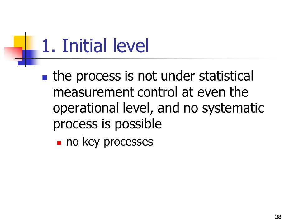1. Initial level the process is not under statistical measurement control at even the operational level, and no systematic process is possible.