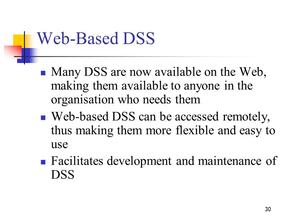 Web-Based DSS Many DSS are now available on the Web, making them available to anyone in the organisation who needs them.