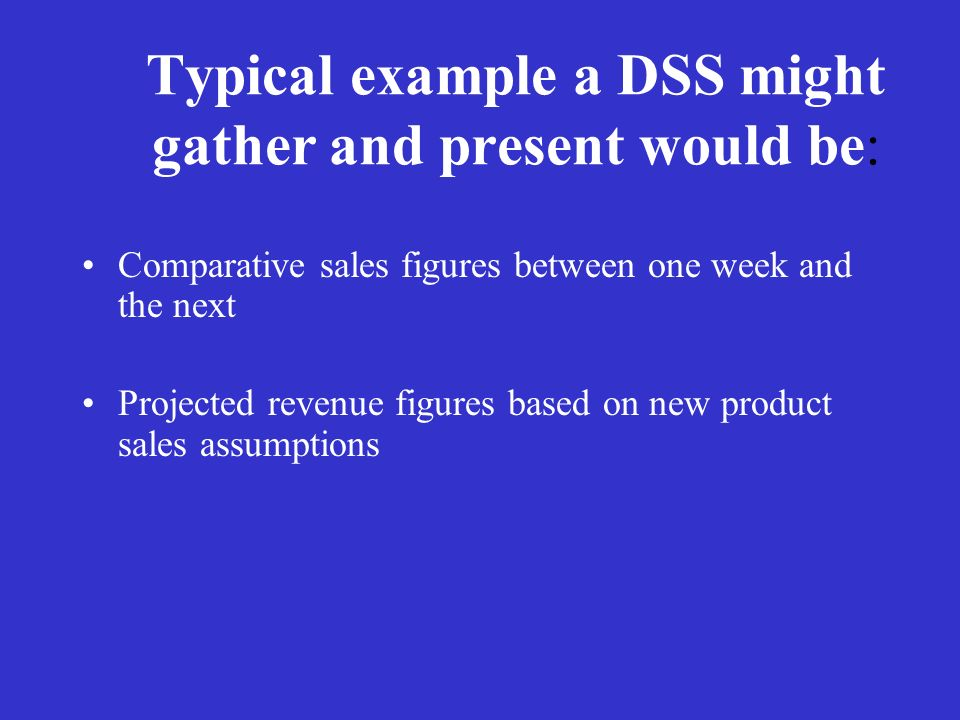 Typical example a DSS might gather and present would be: