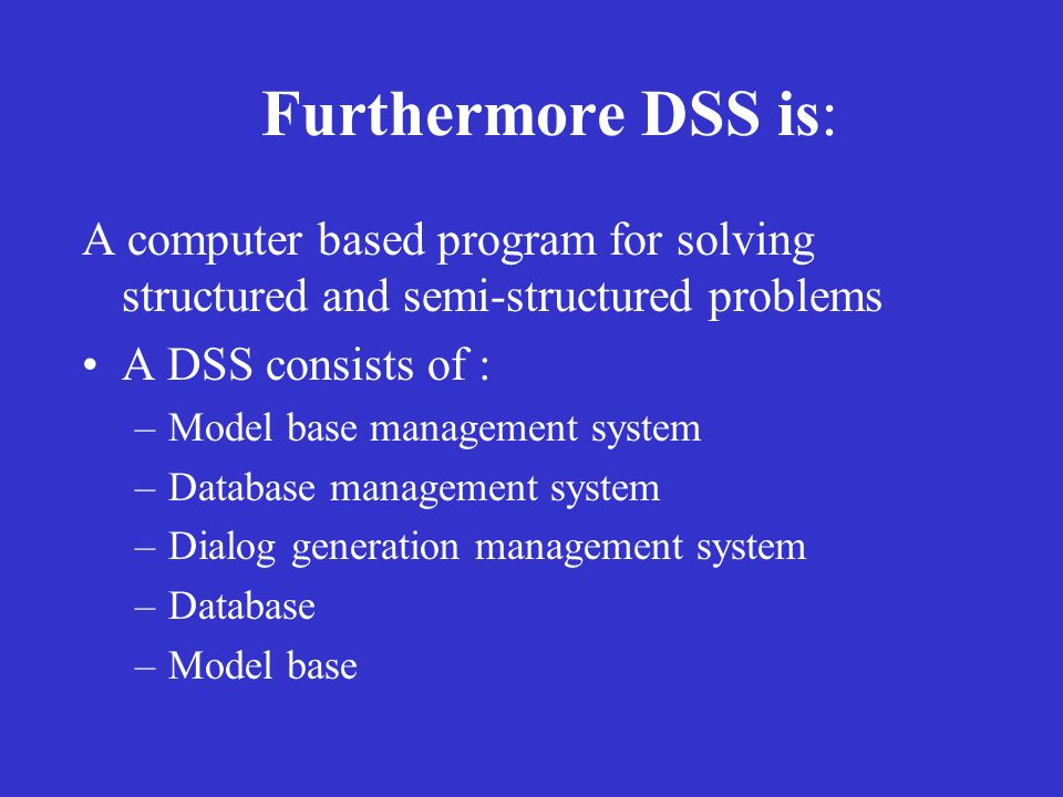 Furthermore DSS is: A computer based program for solving structured and semi-structured problems. A DSS consists of :