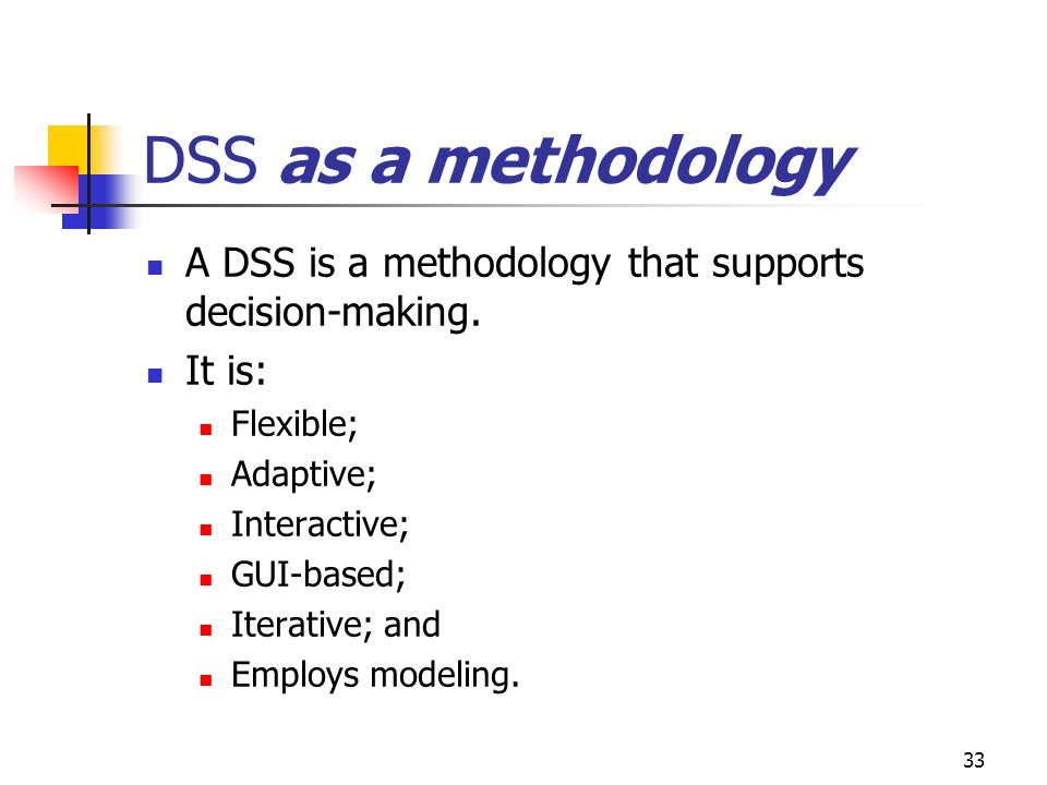 DSS as a methodology A DSS is a methodology that supports decision-making. It is: Flexible; Adaptive;