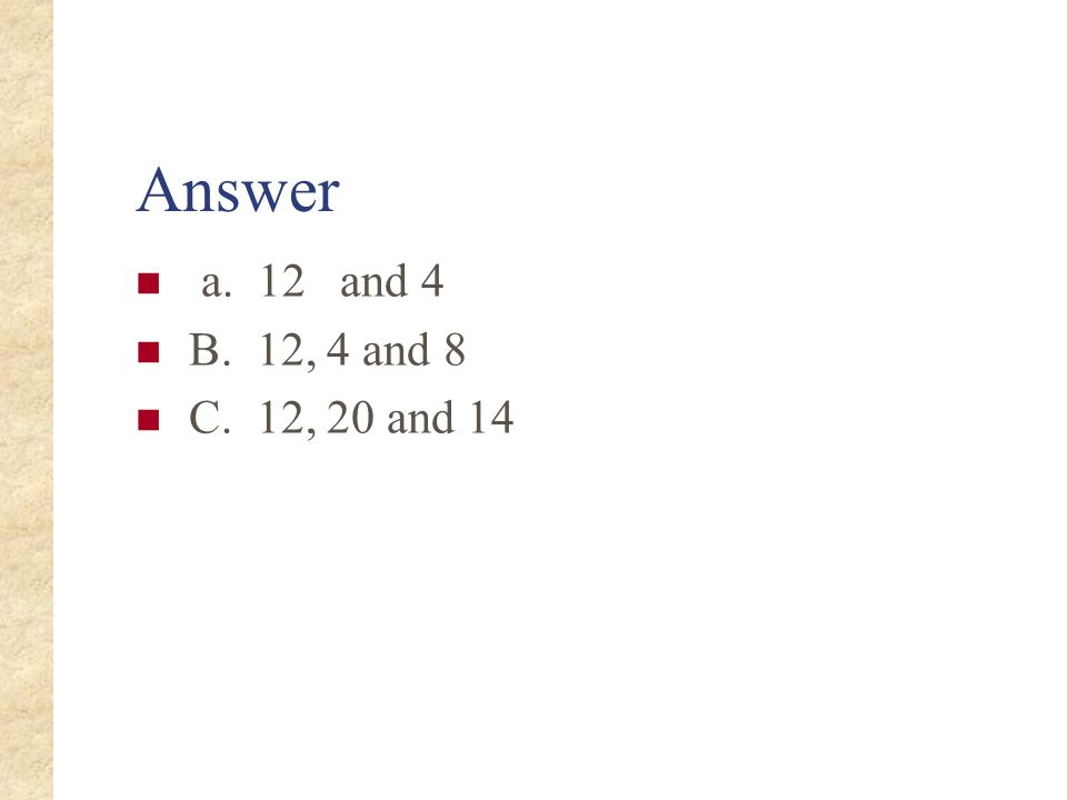 Answer a. 12 and 4 B. 12, 4 and 8 C. 12, 20 and 14