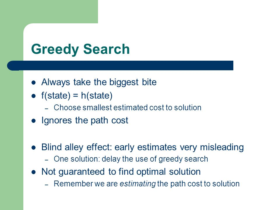 Greedy Search Always take the biggest bite f(state) = h(state)