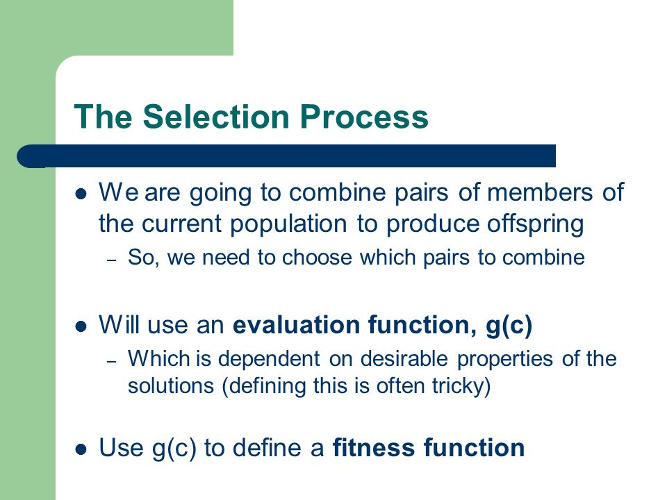 The Selection Process We are going to combine pairs of members of the current population to produce offspring.
