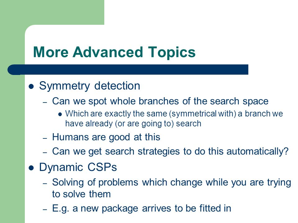 More Advanced Topics Symmetry detection Dynamic CSPs