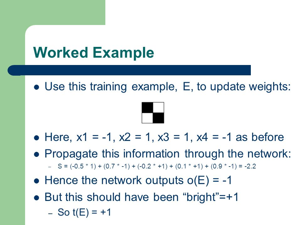 Worked Example Use this training example, E, to update weights: