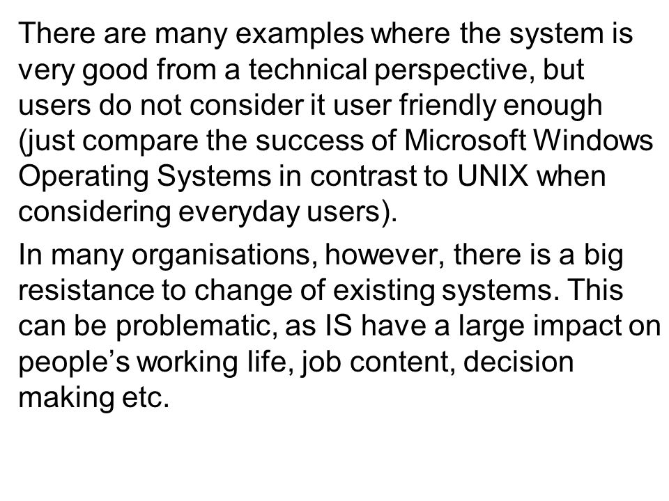 There are many examples where the system is very good from a technical perspective, but users do not consider it user friendly enough (just compare the success of Microsoft Windows Operating Systems in contrast to UNIX when considering everyday users).